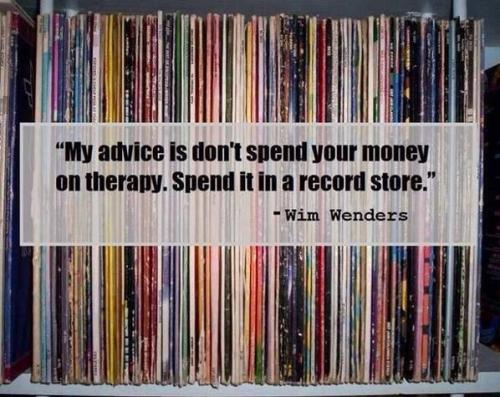 """My advice is don't spend your money on therapy. Spend it in a record store."" Wim Wenders"